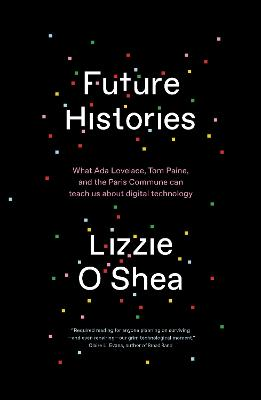 Future Histories: What Ada Lovelace, Tom Paine, and the Paris Commune Can Teach Us About Digital Technology book