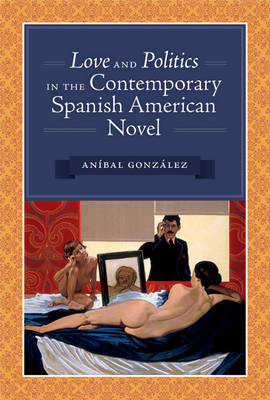 Love and Politics in the Contemporary Spanish American Novel by Anibal Gonzalez