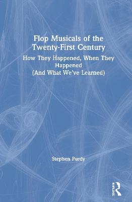 Flop Musicals of the Twenty-First Century: How They Happened, When They Happened (And What We've Learned) book