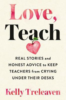 Love, Teach: Real Stories And Honest Advice to Keep Teachers From Crying Under Their Desks book
