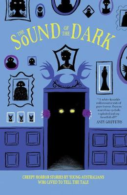 The Sound of the Dark: Creepy Horror Stories by Young Australians Who Lived to Tell the Tale by Various Contributors