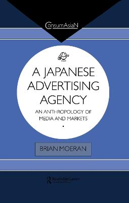 A Japanese Advertising Agency: An Anthropology of Media and Markets by Brian Moeran