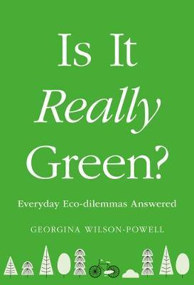 Is It Really Green?: Everyday Eco Dilemmas Answered by Georgina Wilson-Powell