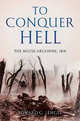 To Conquer Hell: The Meuse-Argonne, 1918 by Edward G. Lengel