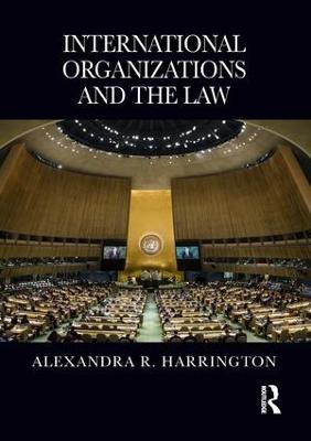 International Organizations and the Law by Alexandra Harrington