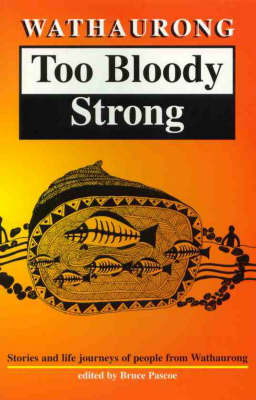 Wathaurong: Too Bloody Strong: Stories and Life Journeys of People from Wathaurong by Bruce Pascoe