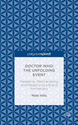 Doctor Who: The Unfolding Event - Marketing, Merchandising and Mediatizing a Brand Anniversary by Matt Hills