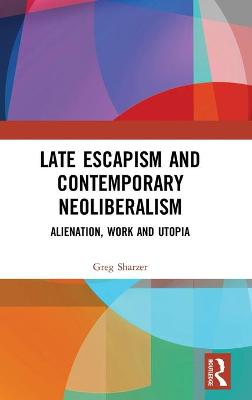 Late Escapism and Contemporary Neoliberalism: Alienation, Work and Utopia book