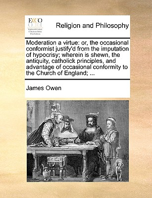 Moderation a Virtue: Or, the Occasional Conformist Justify'd from the Imputation of Hypocrisy; Wherein Is Shewn, the Antiquity, Catholick Principles, and Advantage of Occasional Conformity to the Church of England; ... by James Owen