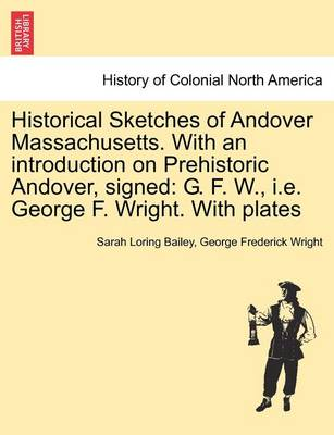 Historical Sketches of Andover Massachusetts. with an Introduction on Prehistoric Andover, Signed: G. F. W., i.e. George F. Wright. with Plates by Sarah Loring Bailey