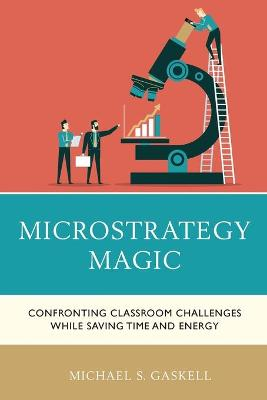 Microstrategy Magic: Confronting Classroom Challenges While Saving Time and Energy by Michael S. Gaskell
