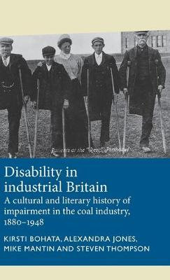Disability in Industrial Britain: A Cultural and Literary History of Impairment in the Coal Industry, 1880-1948 by Kirsti Bohata