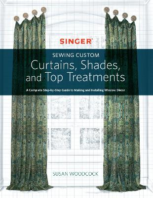 Singer(R) Sewing Custom Curtains, Shades, and Top Treatments by Susan Woodcock