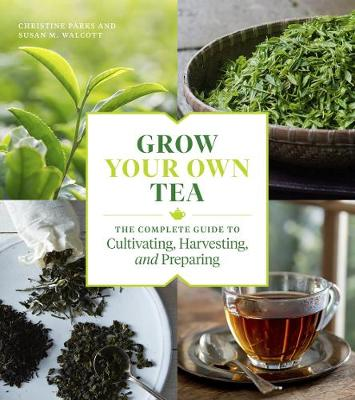 Grow Your Own Tea: The Complete Guide to Cultivating, Harvesting and Preparing by Christine Parks