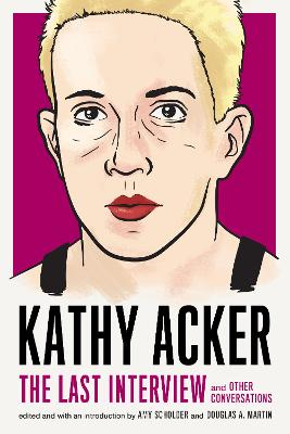 Kathy Acker: The Last Interview: and other conversations by Kathy Acker