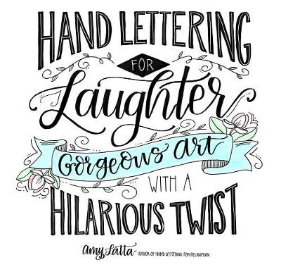 Hand Lettering for Laughter: Gorgeous Art with a Hilarious Twist by Amy Latta