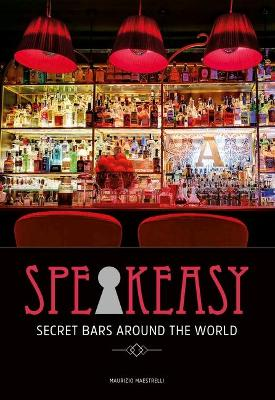 Speakeasy: The Most Secret Bars in the World by Maurizio  Maestrelli