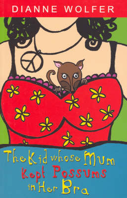 The Kid Whose Mum Kept Possums in Her Bra by Dianne Wolfer