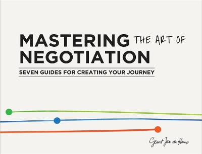 Mastering the Art of Negotiation: Seven Guides for Creating your Journey by Geurt Jan de Heus
