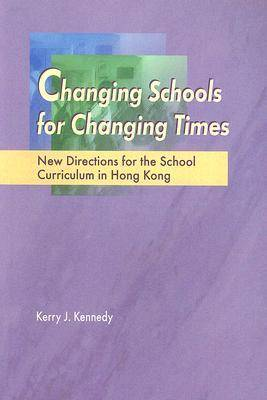 Changing Schools for Changing Times: New Directions for the School Curriculum in Hong Kong by Kerry J. Kennedy