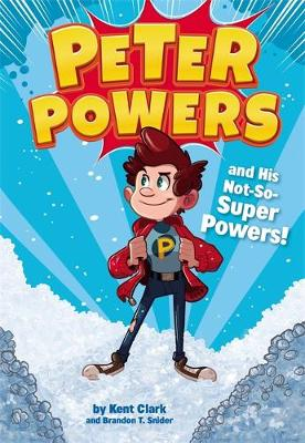 Peter Powers and His Not-So-Super Powers by Kent Clark