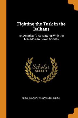 Fighting the Turk in the Balkans: An American's Adventures with the Macedonian Revolutionists by Arthur Douglas Howden Smith