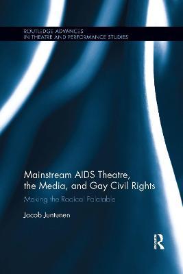 Mainstream AIDS Theatre, the Media, and Gay Civil Rights: Making the Radical Palatable by Jacob Juntunen