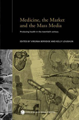 Medicine, the Market and the Mass Media by Virginia Berridge