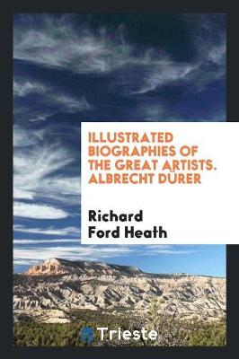 Illustrated Biographies of the Great Artists. Albrecht D rer by Richard Ford Heath