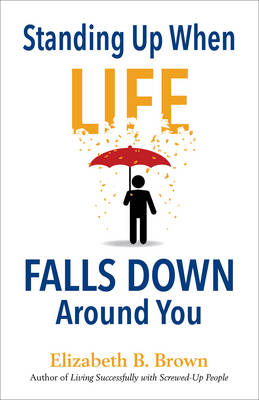 Standing Up When Life Falls Down Around You by Elizabeth B Brown