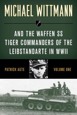 Michael Wittmann & the Waffen Ss Tiger Commanders of the Leibstandarte in WWII book