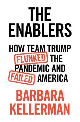 The Enablers: How Team Trump Flunked the Pandemic and Failed America by Barbara Kellerman