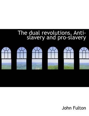 The Dual Revolutions. Anti-Slavery and Pro-Slavery by John Fulton, Ed