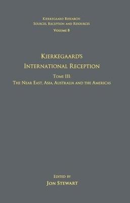 Volume 8, Tome III: Kierkegaard's International Reception - The Near East, Asia, Australia and the Americas by Jon Stewart