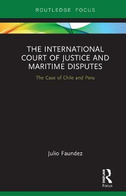 The International Court of Justice in Maritime Disputes: The Case of Chile and Peru by Julio Faundez