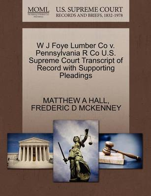 W J Foye Lumber Co V. Pennsylvania R Co U.S. Supreme Court Transcript of Record with Supporting Pleadings by Matthew A Hall