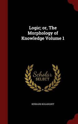 Logic; Or, the Morphology of Knowledge Volume 1 by Bernard Bosanquet
