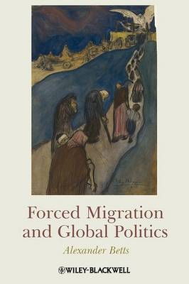 Forced Migration and Global Politics by Alexander Betts
