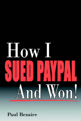 How I Sued PayPal and Won! by Paul Bezaire