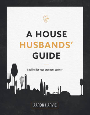 A House Husbands Guide to Pregnancy Cooking by Aaron Harvie