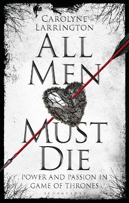 All Men Must Die: Power and Passion in Game of Thrones by Carolyne Larrington