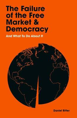 The Failure of the Free Market and Democracy: And What to Do About It by Daniel Ritter