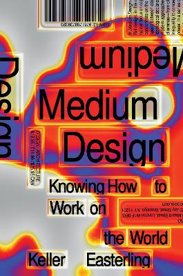 Medium Design: Knowing How to Work on the World by Keller Easterling