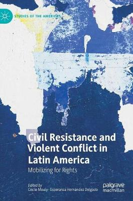 Civil Resistance and Violent Conflict in Latin America: Mobilizing for Rights by Cecile Mouly
