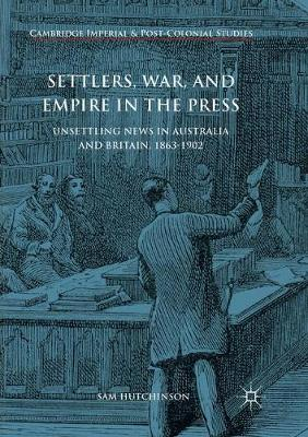Settlers, War, and Empire in the Press: Unsettling News in Australia and Britain, 1863-1902 by Sam Hutchinson