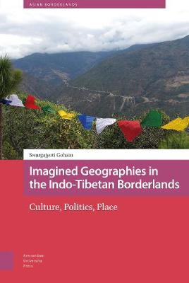 Imagined Geographies in the Indo-Tibetan Borderlands: Culture, Politics, Place by PROF. Swargajyoti Gohain