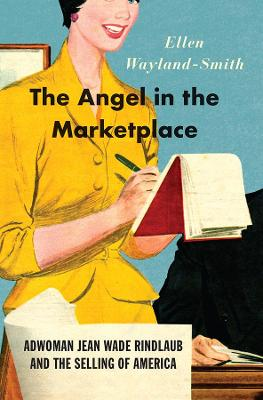The Angel in the Marketplace - Adwoman Jean Wade Rindlaub and the Selling of America by Ellen Wayland-smith