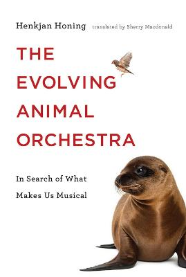 The Evolving Animal Orchestra: In Search of What Makes Us Musical by Henkjan Honing