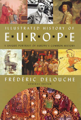 Illustrated History of Europe: A Unique Portrait of Europe's Common History by Frederic Delouche