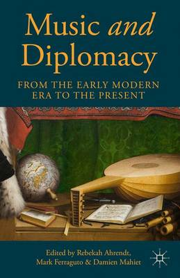 Music and Diplomacy from the Early Modern Era to the Present by Rebekah Ahrendt